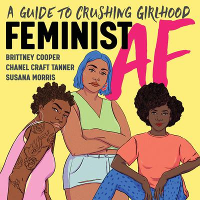 Feminist AF: A Guide to Crushing Girlhood Audiobook, by Brittney Cooper, Chanel Craft Tanner, Ph.D., Susana Morris, Ph.D.