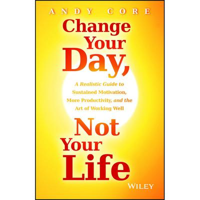 Change Your Day, Not Your Life: A Realistic Guide to Sustained Motivation, More Productivity and the Art Of Working Well Audiobook, by Andy Core