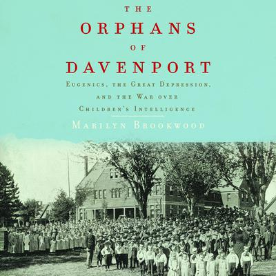 The Orphans of Davenport: Eugenics, the Great Depression, and the War Over Children's Intelligence Audiobook, by Marilyn Brookwood