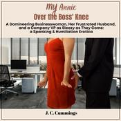 My Annie--Over the Boss' Knee: A Domineering Businesswoman, Her Frustrated Husband, and a Company VP as Sleazy as They Come: Spanking & Humiliation Erotica Audiobook, by J.C. Cummings