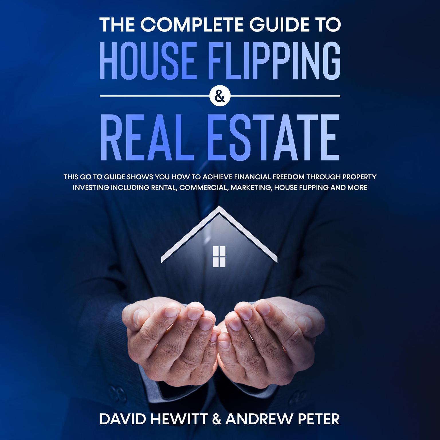 The complete Guide to House Flipping & Real Estate: This go to guide shows you how to achieve financial freedom through property investing including rental, commercial, marketing, house flipping and more Audiobook, by Andrew Peter