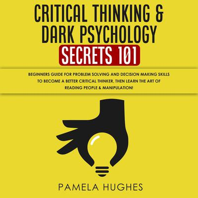 Critical Thinking & Dark Psychology Secrets 101: Beginners Guide for Problem Solving and Decision Making skills to become a better Critical Thinker, then Learn the art of reading people & Manipulation! Audiobook, by Pamela Hughes