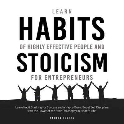 Learn Habits of Highly Effective People and Stoicism for Entrepreneurs: Learn Habit Stacking for Success and a Happy Brain. Boost Self Discipline with the Power of the Stoic Philosophy in Modern Life Audiobook, by Pamela Hughes