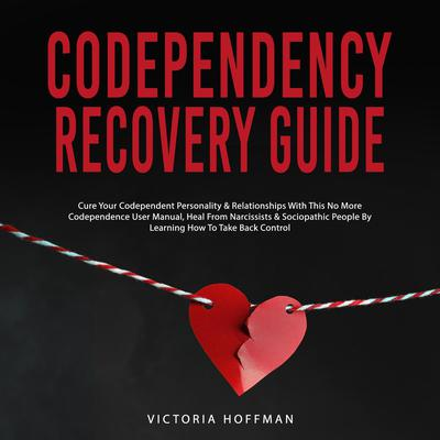 Codependency Recovery Guide: Cure your Codependent Personality & Relationships with this No More Codependence User Manual, Heal from Narcissists & Sociopathic People by Learning How to Take Back Control Audiobook, by Victoria Hoffman