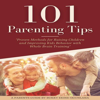 101 PARENTING TIPS (Abridged): Proven Methods for Raising Children and Improving Kids Behavior with Whole Brain Training Audiobook, by Bukky Ekine-Ogunlana