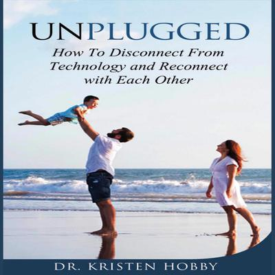 Unplugged: How to Disconnect From Technology and Reconnect with Each Other Audiobook, by Kristen Hobby