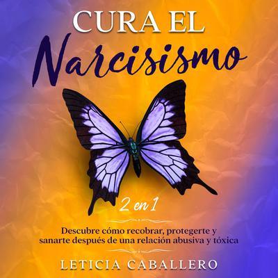 Cura el narcisismo: 2 en 1: Descubre cómo recobrar, protegerte y sanarte después de una relación abusiva y tóxica Audiobook, by Leticia Caballero