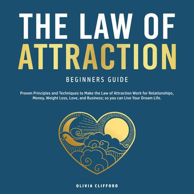 The Law of Attraction Beginners Guide: Proven Principles and Techniques to Make the Law of Attraction Work for Relationships, Money, Weight Loss, Love, and Business; so you can Live Your Dream Life Audiobook, by Olivia Clifford