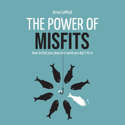 The Power of Misfits: How to Find Your Place in a World You Don't Fit In Audiobook, by Anna LeMind