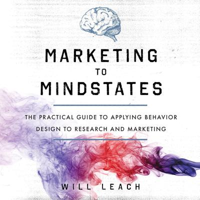Marketing to Mindstates: The Practical Guide to Applying Behavior Design to Research and Marketing Audiobook, by Will Leach