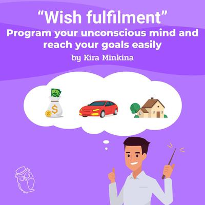Wish fulfilment: program your unconscious mind and reach your goals easily Audiobook, by Kira Minkina