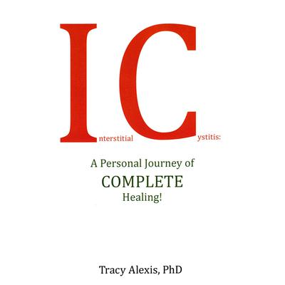 Interstitial Cystitis: A Personal Journey of COMPLETE Healing! Audiobook, by Tracy Alexis