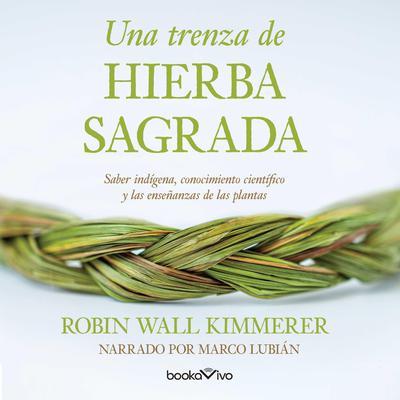 Una trenza de hierba sagrada (Braiding Sweetgrass): Sabiduria indigena, conocimiento cientifico y la ensenanza de las plantas (Indigenous Wisdom, Scientific Knowledge and the Teachings of Plants) Audiobook, by Robin Wall Kimmerer
