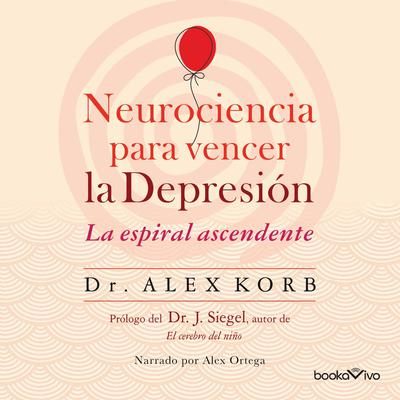 Neurociencia para vencer la depresión (The Upward Spiral): Le espiral ascendente (Using neuroscience to reverse the course of depression one small change at a time) Audiobook, by Alex Korb