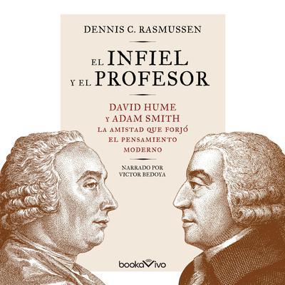 El infiel y el profesor (The Infidel and the Professor): David Hume y Adam Smith: la amistad que forjó el pensamiento moderno  Audiobook, by Dennis Rasmussen