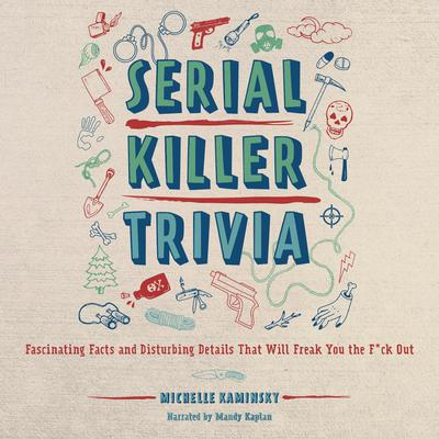 Serial Killer Trivia: Fascinating Facts and Disturbing Details That Will Freak You the F*ck Out Audiobook, by Michelle Kaminsky