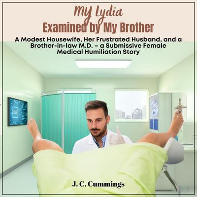 My Lydia--Examined by My Brother. A Modest Housewife, Her Frustrated Husband, and a Brother-in-law M.D. Audiobook, by J.C. Cummings