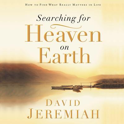 Searching for Heaven on Earth: How to Find What Really Matters in Life Audiobook, by David Jeremiah