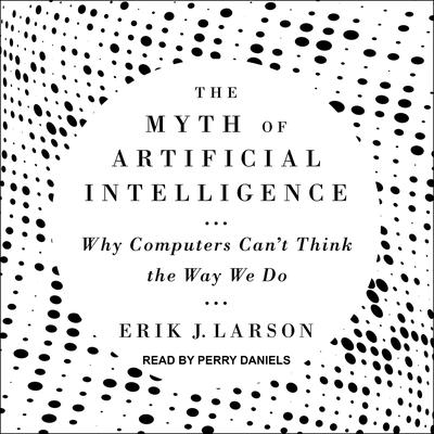 The Myth of Artificial Intelligence: Why Computers Can't Think the Way We Do Audiobook, by Erik Larson