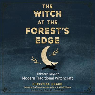 The Witch at the Forest's Edge: Thirteen Keys to Modern Traditional Witchcraft Audiobook, by Christine Grace