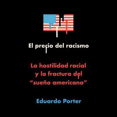 El precio del racismo: La hostilidad racial y la fractura del 'sueño americano' Audiobook, by Eduardo Porter
