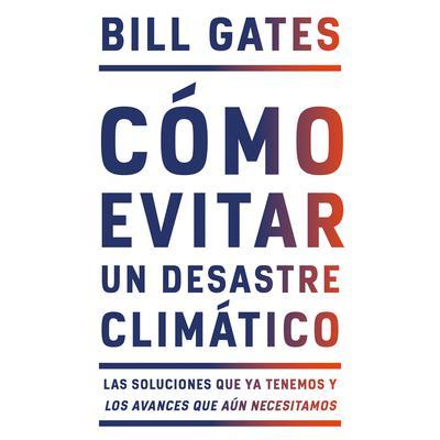 Cómo Evitar un Desastre Climático: Las soluciones que ya tenemos y los avances que aún necesitamos Audiobook, by Bill Gates