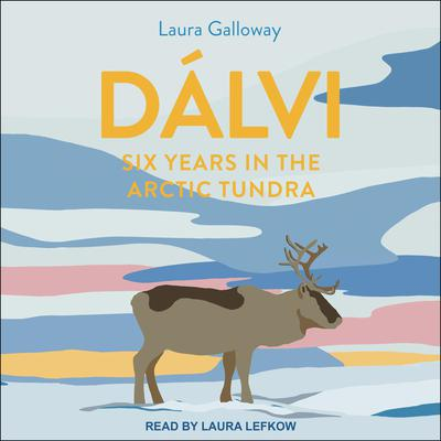Dálvi: Six Years in the Arctic Tundra Audiobook, by Laura Galloway