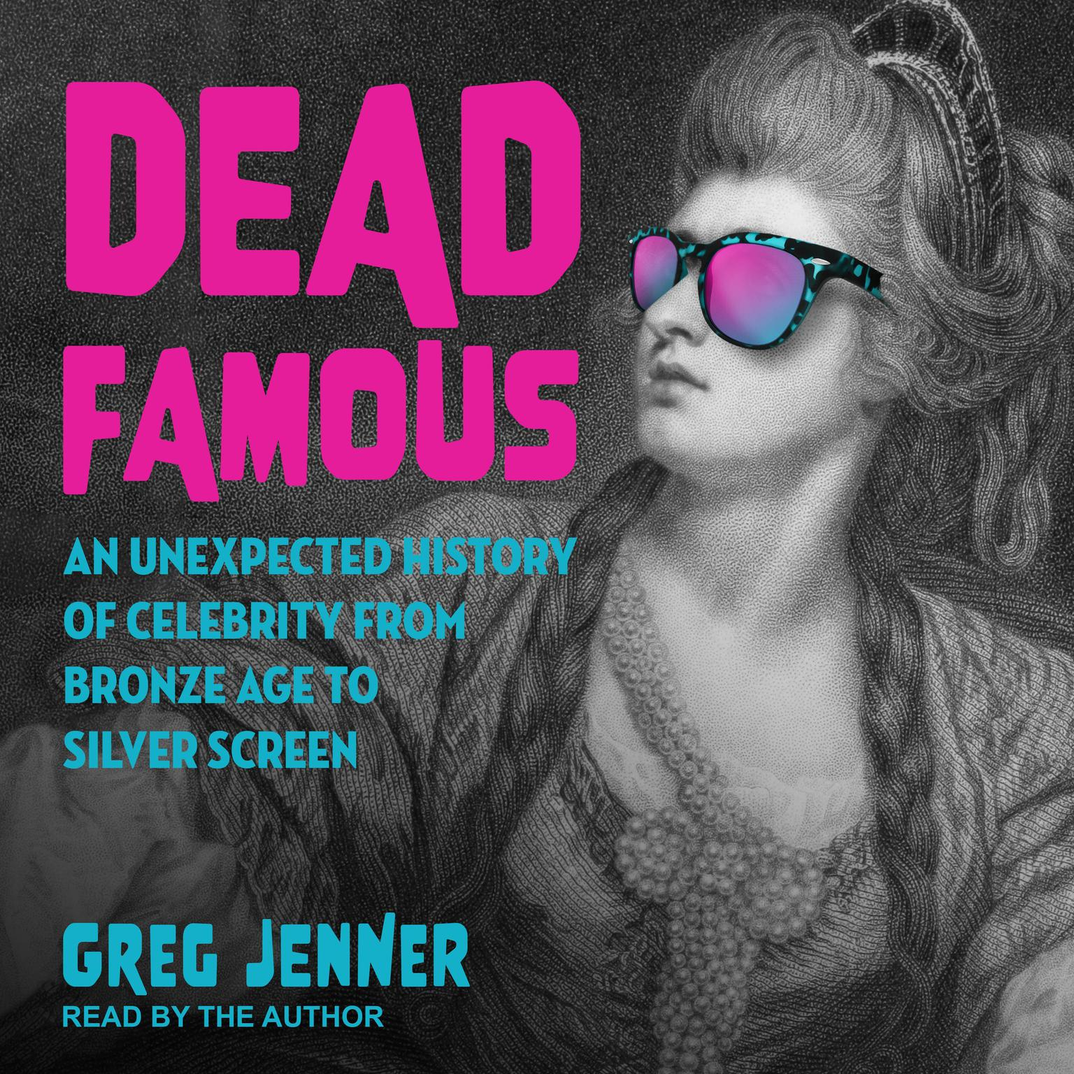 Dead Famous: An Unexpected History of Celebrity from Bronze Age to Silver Screen Audiobook, by Greg Jenner