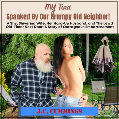 My Tina--Spanked by Our Grumpy Old Neighbor: A Shy, Shivering Wife, Her Hard-Up Husband, and The Lewd Old-Timer Next Door Audiobook, by J.C. Cummings
