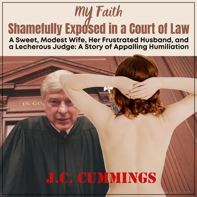 My Faith--Shamefully Exposed in a Court of Law: A Sweet, Modest Wife, Her Frustrated Husband, and a Lecherous Judge Audiobook, by J.C. Cummings