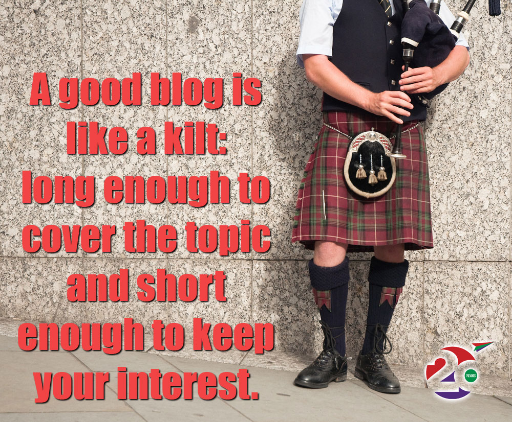 A good blog post is like a kilt: long enough to cover the subject and short enough to keep your interest.