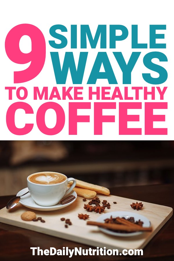If you drink coffee every day, you need to wonder if it'll affect your health. Here are 9 ways to make healthy coffee and make sure it affects your health in a positive manner.