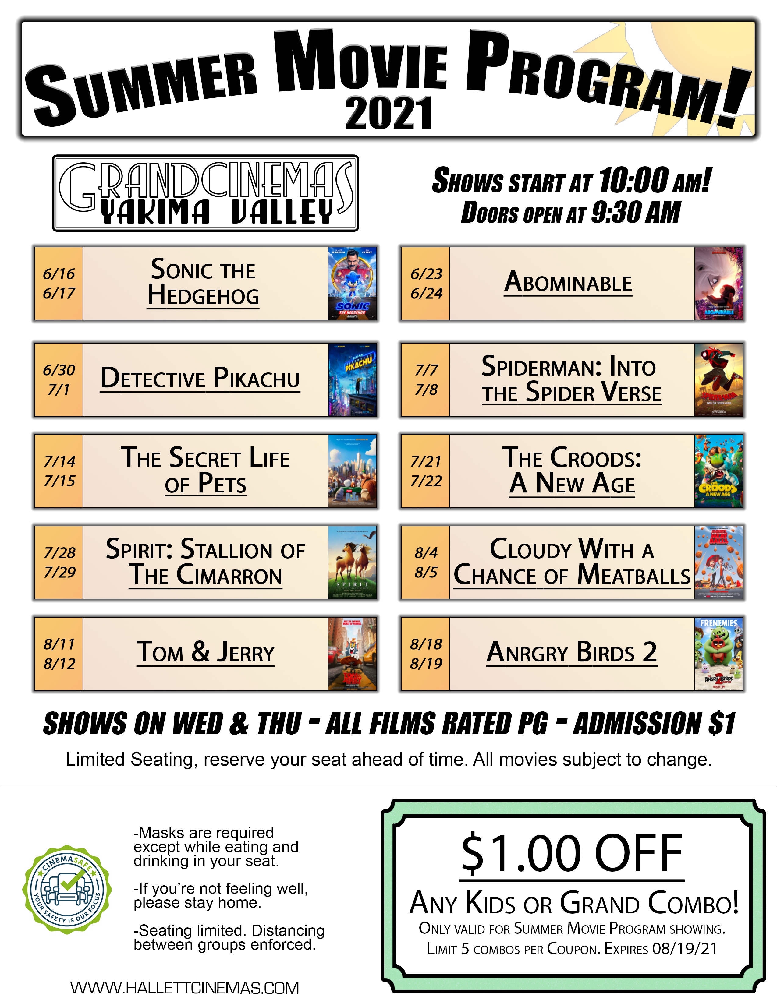 Presenting the 2021 Grand Cinemas Summer Movie Program! 10 Great Kids Films over 10 weeks! All films are rated PG! Shows on Both Wednesday and Thursday at 10am! Doors Open at 9:30am!  6/16 & 6/17- Sonic the Hedgehog 6/23 & 6/24- Abominable 6/30 & 7/1- Detective Pikachu 7/7 & 7/8- Spiderman: Into the Spider Verse 7/14 & 7/15- The Secret Life of Pets 7/21 & 7/22- The Croods: A New Age 7/28 & 7/29- Spirit: Stallion of the Cimarron 8/4 & 8/5- Cloudy With a Chance of Meatballs 8/11 & 8/12- Tom & Jerry 8/18 & 8/19- Angry Birds 2 Any question? Call us at 509-837-7182!