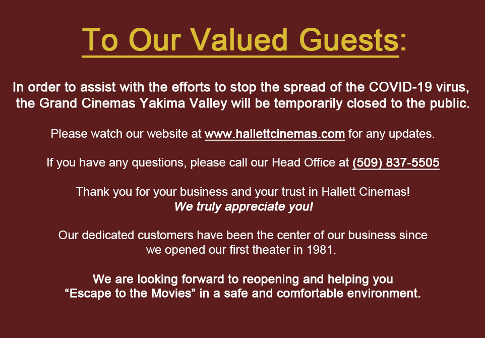 "To our Valued Customers In order to assist with the efforts to stop the spread of the Covid-19 virus, the Grand Cinemas Yakima Valley will be temporarily closed to the public. Please watch our website at www.hallettcinemas.com for any updates. If you have any questions please call our office at (509) 837-5505. Thank you for your business and your trust in Hallett Cinemas! We truly appreciate you! Our dedicated customers have been the center of our business since we opened our first theater in 1981. We are looking forward to reopening and helping you ""Escape to the Movies"" in a safe and comfortable environment."