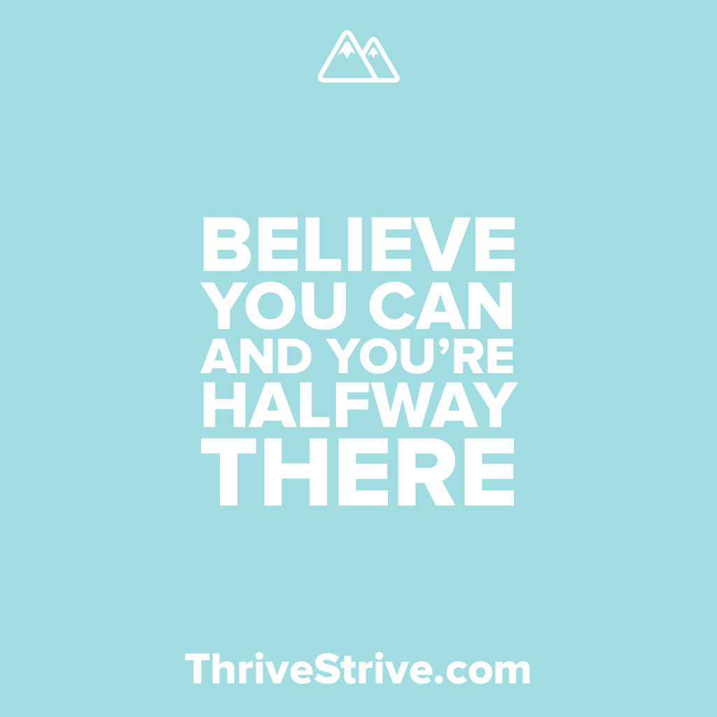 Believe you can you are halfway there