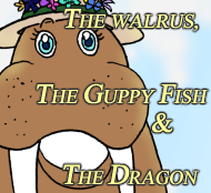 The Walrus, the Guppy Fish & the Dragon