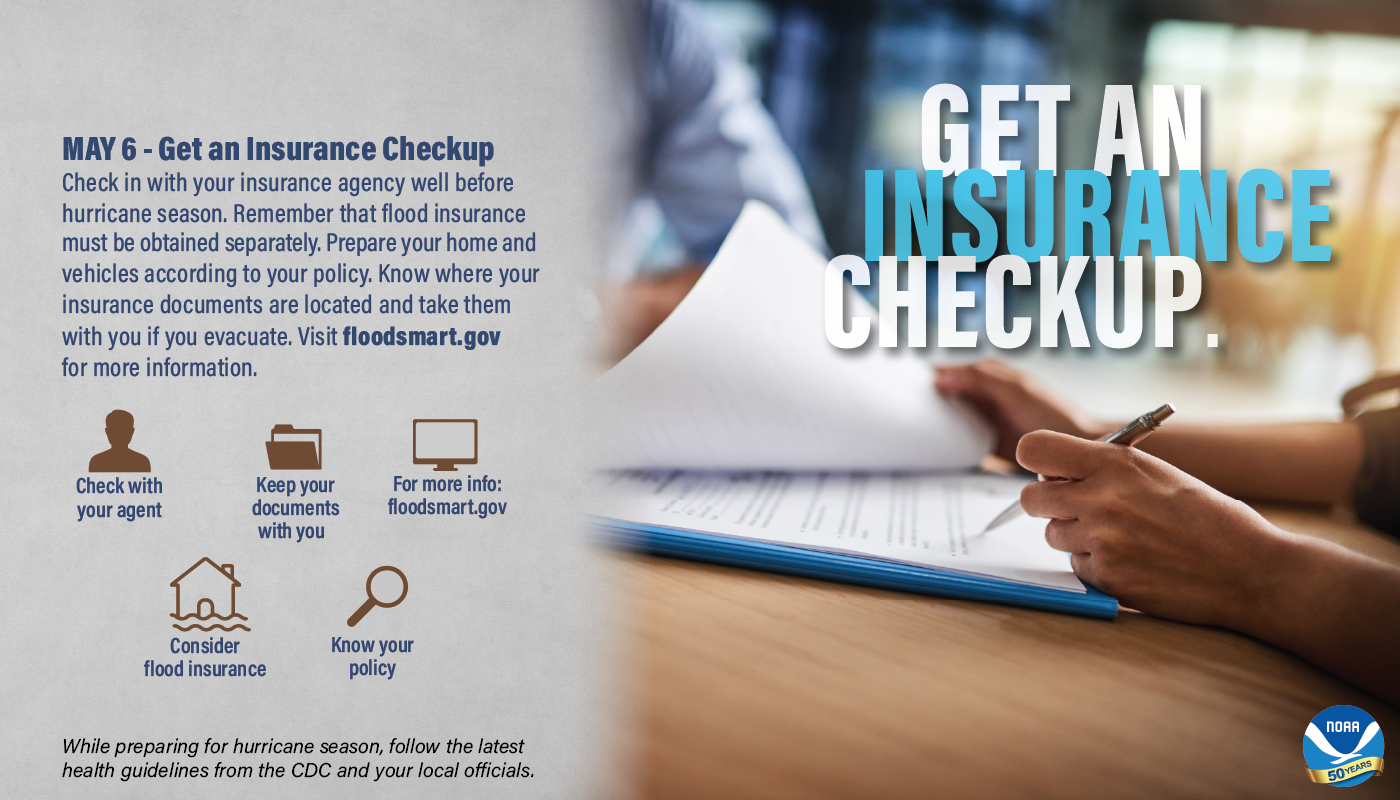 May 6 – Get an Insurance Checkup. Check in with your insurance agency well before hurricane season. Remember that flood insurance must be obtained separately. Prepare your home and vehicles according to your policy. Know where your insurance documents are located and take them with you if you evacuate. Visit floodsmart.gov for more information. • Check with your agent • Keep you documents with you • For more info: floodsmart.gov • Consider flood insurance • Know your policy While preparing for hurricane season, follow the latest health guidelines from the CDC and your local officials.