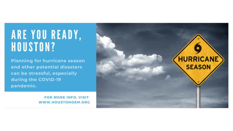 "Are you ready, Houston? Planning for hurricane season and other potential disasters can be stressful, especially during the COVID-19 pandemic. For more info, visit HoustonOEM.org. To the right of this text is a sign that says ""hurricane season"" in front of a cloudy backdrop."