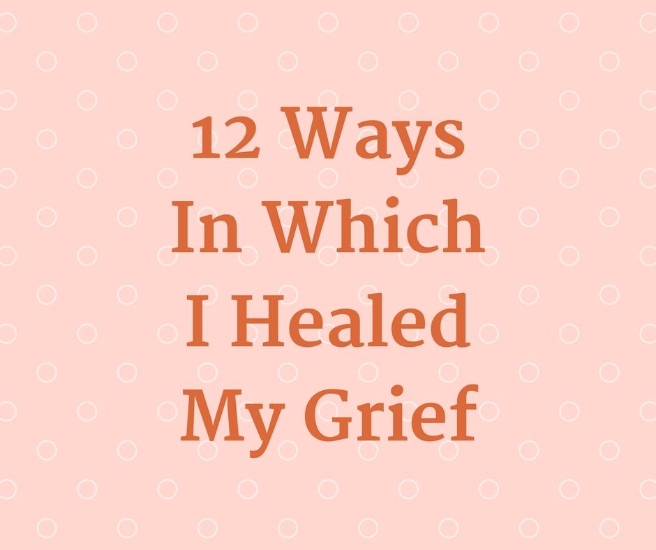 12 Ways In Which I Healed My Grief
