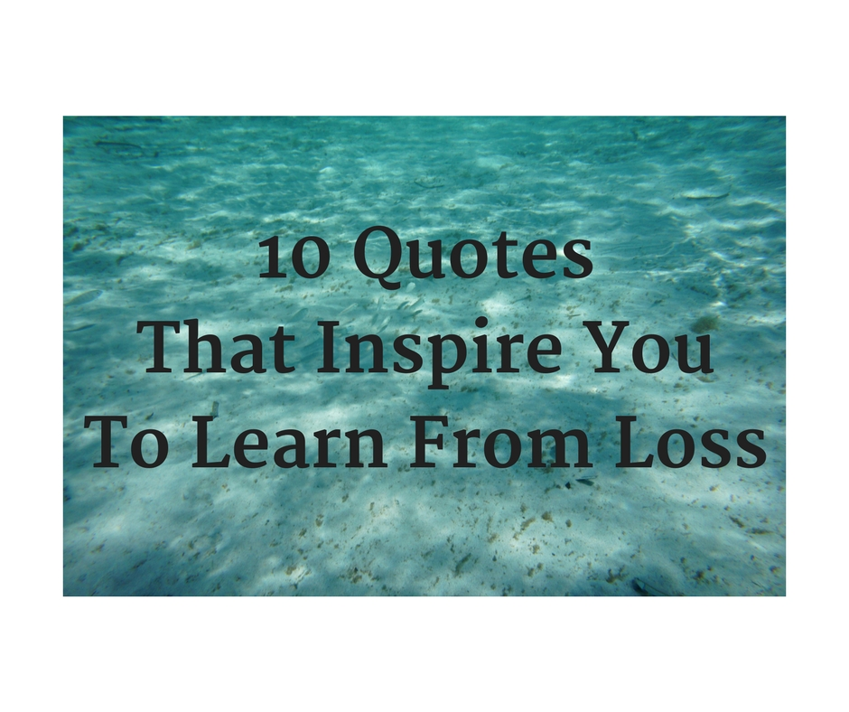10 Quotes That Inspire You To Learn From Loss