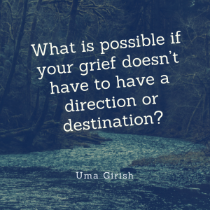 What is Possible if Your Grief Doesn't Have to Have a Direction or Destination?