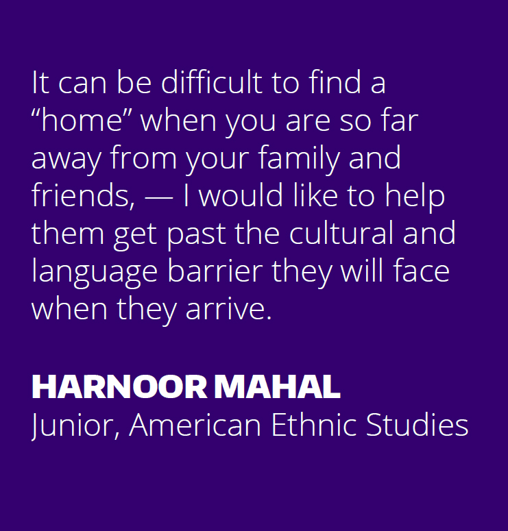 "It can be difficult to find a ""home"" when you are so far away from your family and friends, — I would like to help them get past the cultural and language barrier they will face when they arrive. HARNOOR MAHAL Junior, American Ethnic Studies"
