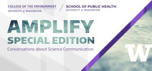 College of the Environment / School of Public Health - University of Washington / Amplify special edition: Conversations about science communication