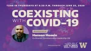 Tune In Thursdays at 6:30 p.m. through June 4, 2020 for Coexisting with Covid-19 - Moderated by Hanson Hosein, Co-Director, Communication Leadership UW Presented by the Graduate School Office of Public Lectures at the University of Washington