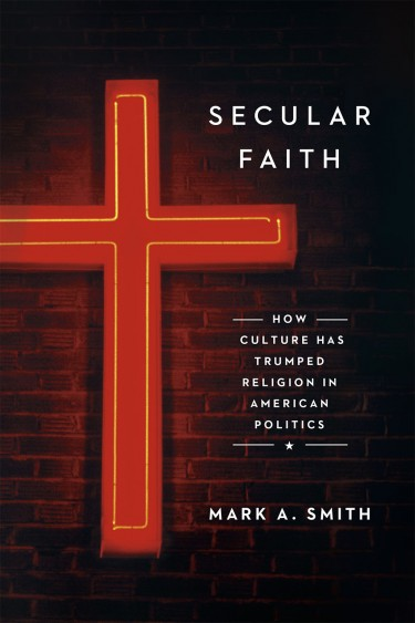 """Mark A. Smith's """"Secular Faith: How Culture Has Trumped Religion in American Politics"""" was published in September by University of Chicago Press."""