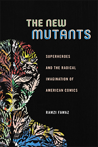"""The New Mutants: Superheroes and the Radical Imagination of American Comics,"" by Ramzi Fawaz, keynote speaker for the 2017 ICAF."