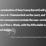 Quote: (Trump's nomination of Amy Coney Barrett) will give Republicans a 6-3 hammerlock on the court, and short-term consequences include the near-certain overruling of Roe v. Wade, with the Affordable Care Act also in real danger.