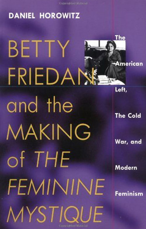 "Daniel Horowitz, Betty Friedan and the Making of ""The Feminine Mystique"": The American Left, the Cold War, and Modern Feminism (Amherst: University of Massachusetts Press, 1988)"