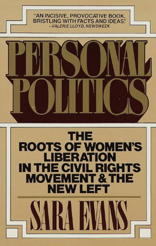 Sara Evans, Personal Politics: The Roots of Women's Liberation in the Civil Rights Movement & the New Left (New York: Vintage, 1980)