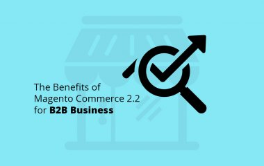 Magento Commerce 2.2 for B2B Business Benefits